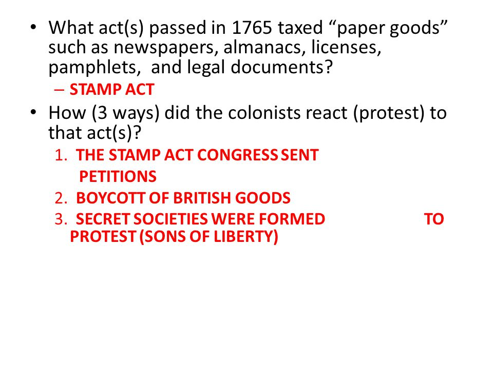 """What act(s) passed in 1765 taxed """"paper goods"""" such as newspapers, almanacs, licenses, pamphlets, and legal documents? – STAMP ACT How (3 ways) did th"""