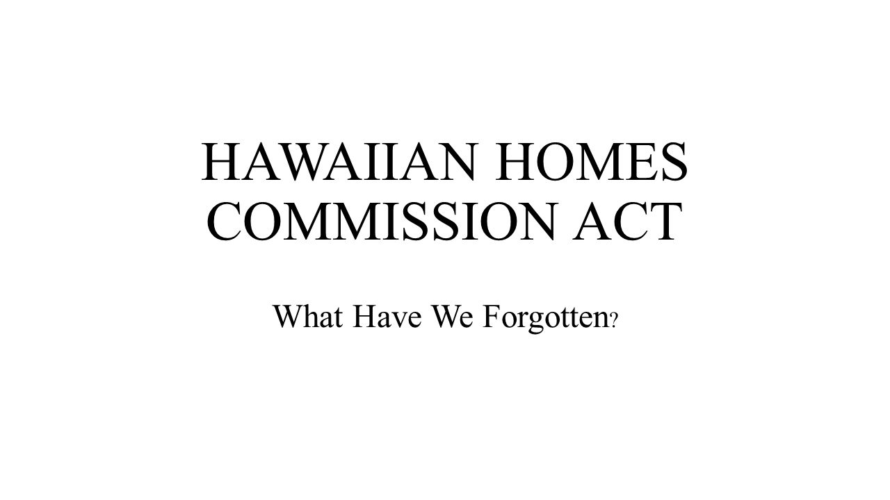 HAWAIIAN HOMES COMMISSION ACT What Have We Forgotten