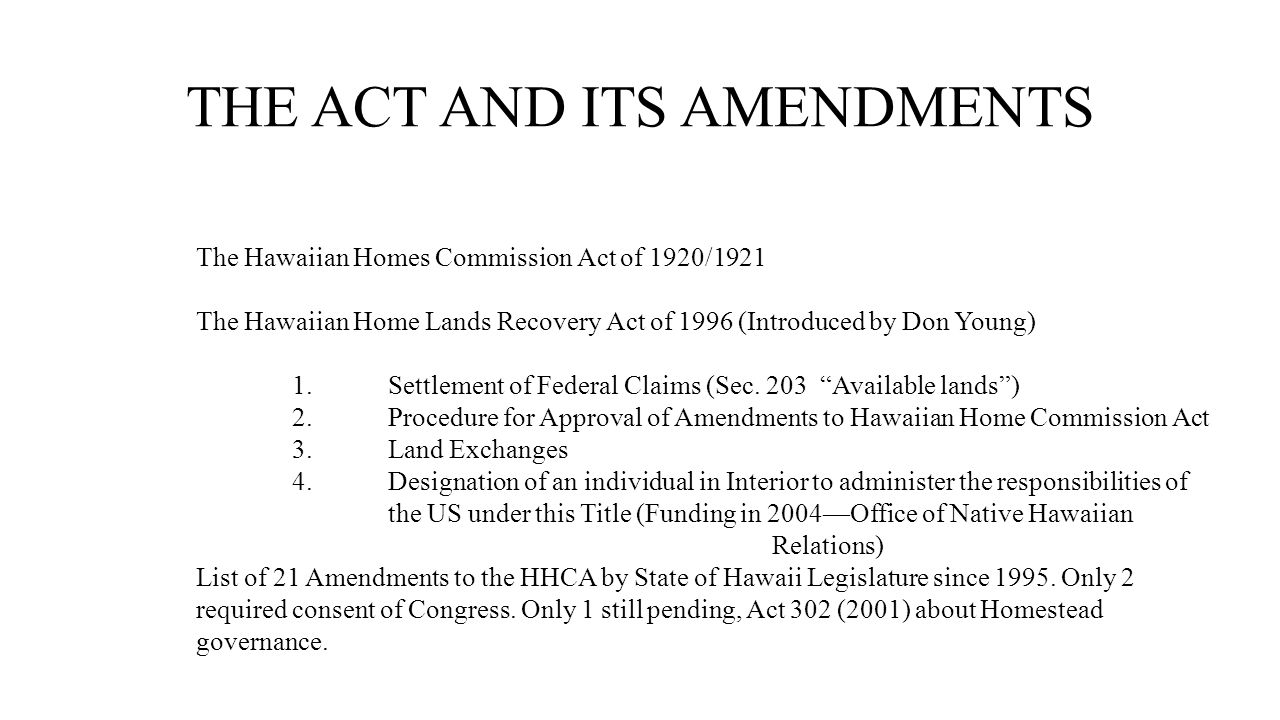 THE ACT AND ITS AMENDMENTS The Hawaiian Homes Commission Act of 1920/1921 The Hawaiian Home Lands Recovery Act of 1996 (Introduced by Don Young) 1.Settlement of Federal Claims (Sec.