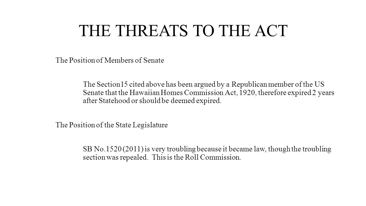 THE THREATS TO THE ACT The Position of Members of Senate The Section15 cited above has been argued by a Republican member of the US Senate that the Hawaiian Homes Commission Act, 1920, therefore expired 2 years after Statehood or should be deemed expired.