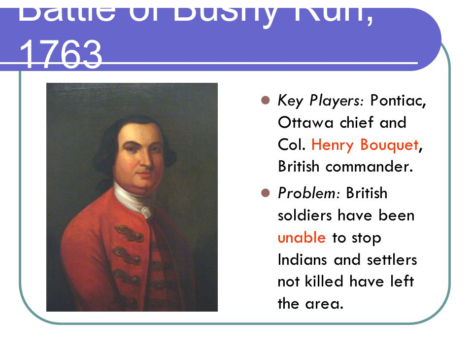 Key Players: Pontiac, Ottawa chief and Col. Henry Bouquet, British commander.