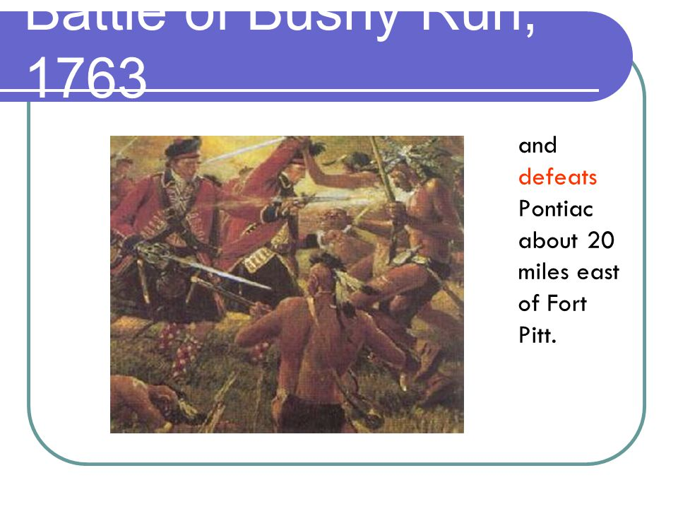 and defeats Pontiac about 20 miles east of Fort Pitt. Battle of Bushy Run, 1763