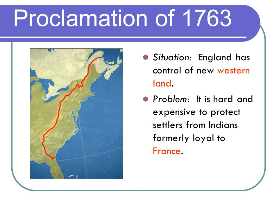 Proclamation of 1763 Situation: England has control of new western land.