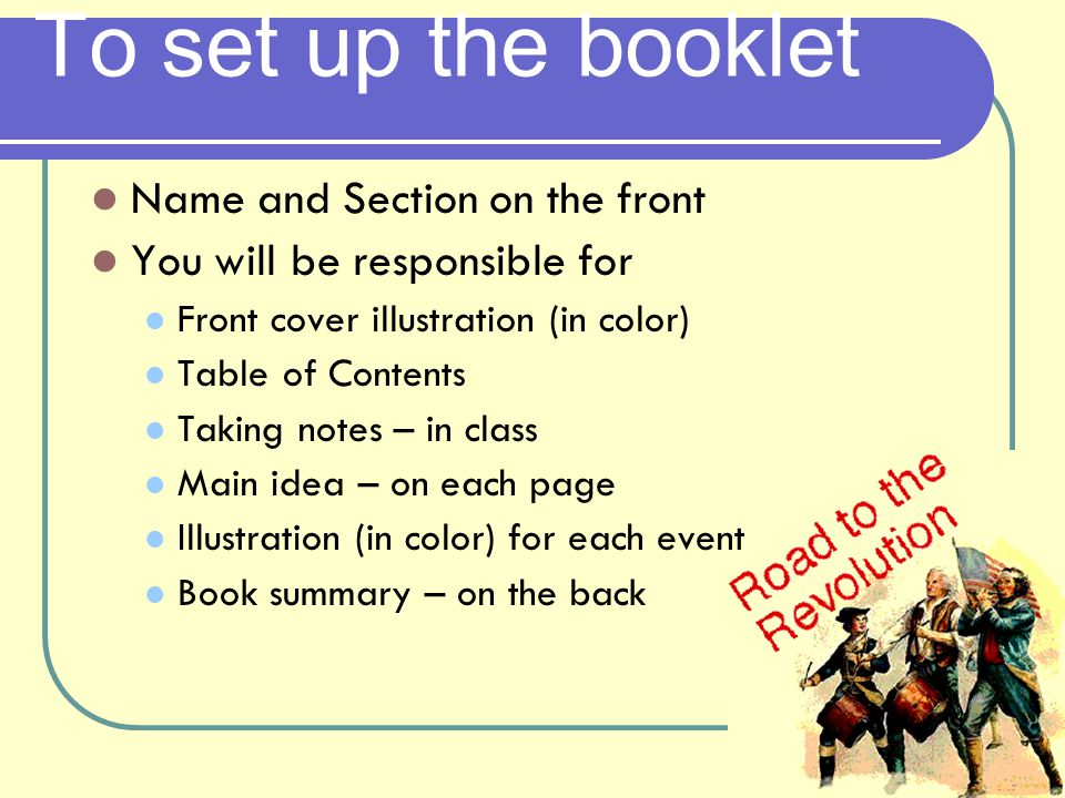 To set up the booklet Name and Section on the front You will be responsible for Front cover illustration (in color) Table of Contents Taking notes – in class Main idea – on each page Illustration (in color) for each event Book summary – on the back