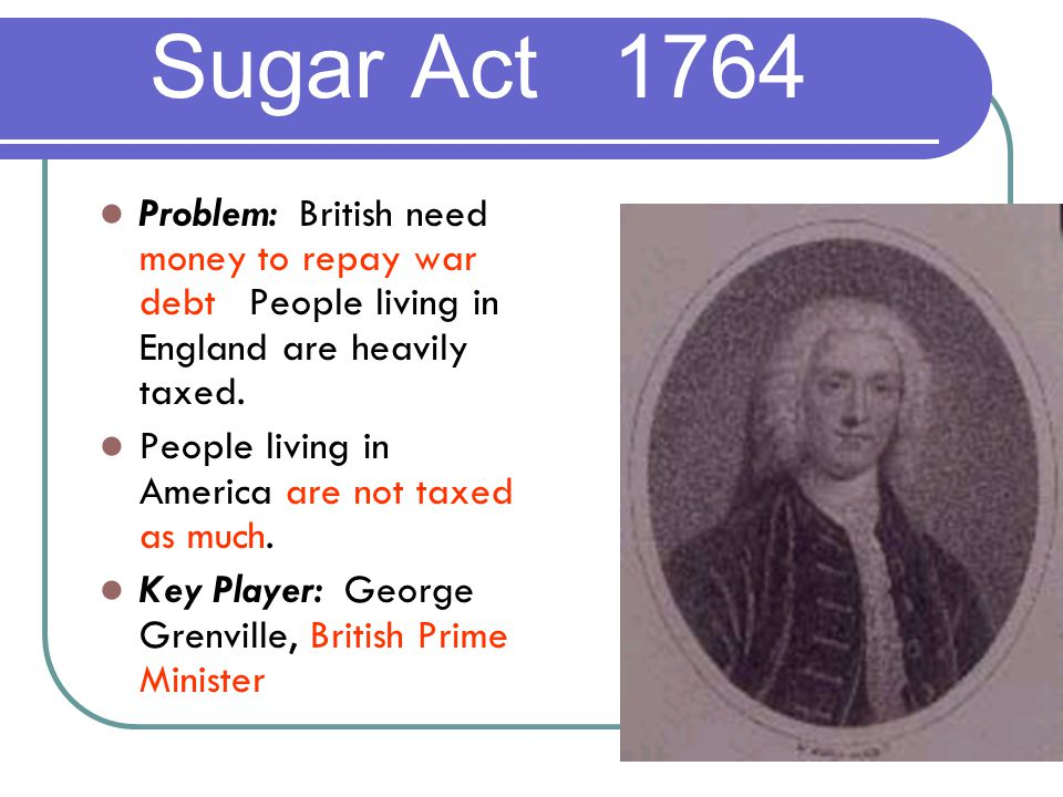 Sugar Act 1764 Problem: British need money to repay war debt.