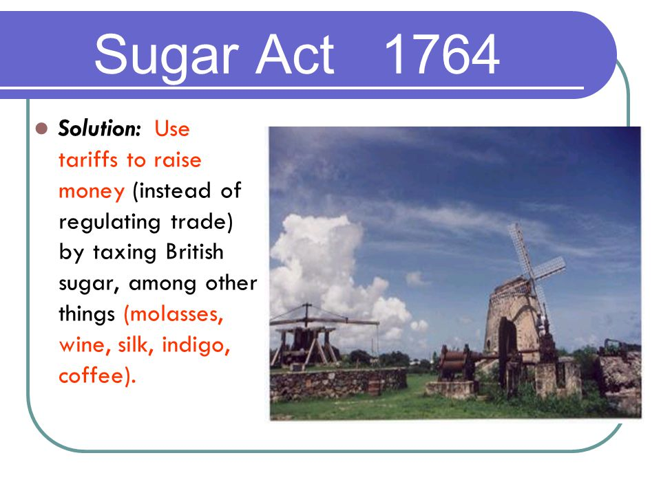Solution: Use tariffs to raise money (instead of regulating trade) by taxing British sugar, among other things (molasses, wine, silk, indigo, coffee).