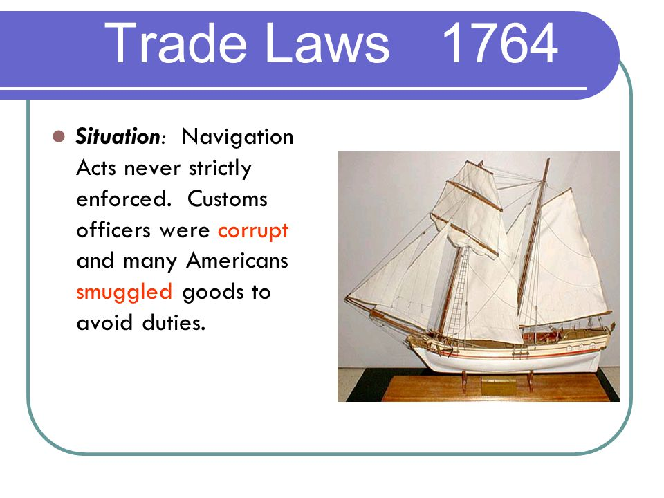 Trade Laws 1764 Situation: Navigation Acts never strictly enforced.