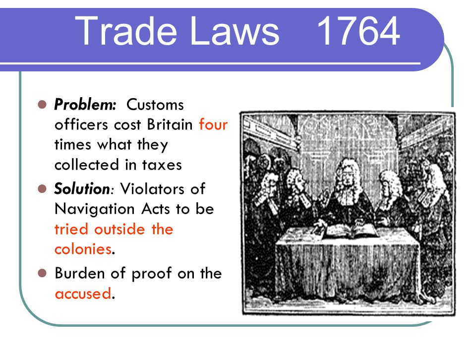 Problem: Customs officers cost Britain four times what they collected in taxes Solution: Violators of Navigation Acts to be tried outside the colonies.