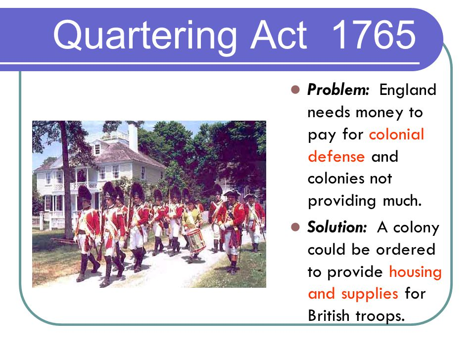 Quartering Act 1765 Problem: England needs money to pay for colonial defense and colonies not providing much.