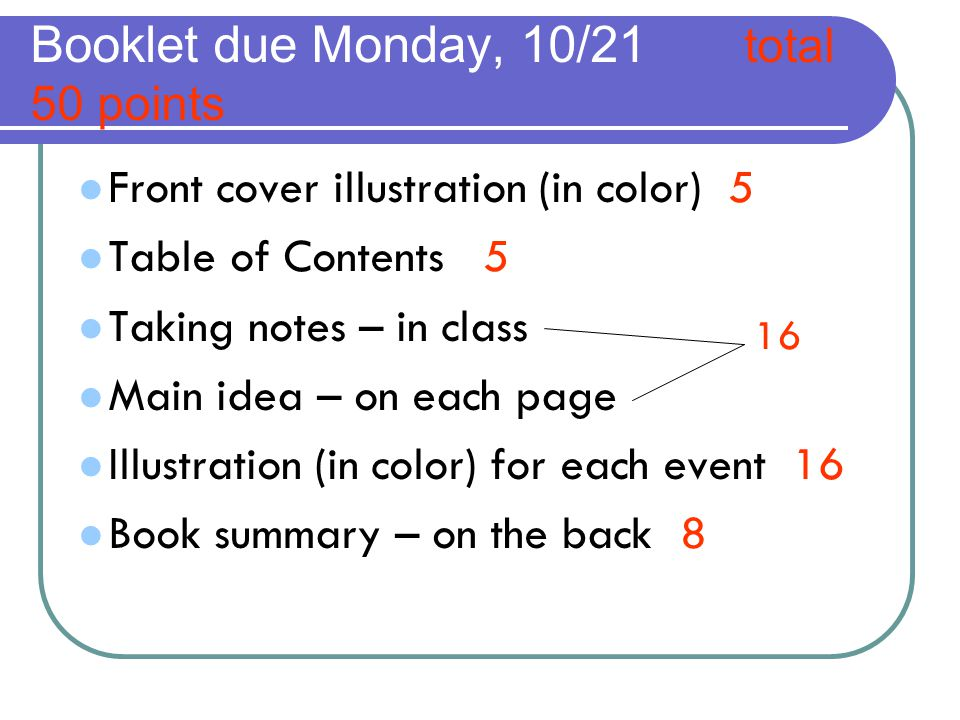 Booklet due Monday, 10/21 total 50 points Front cover illustration (in color) 5 Table of Contents 5 Taking notes – in class Main idea – on each page Illustration (in color) for each event 16 Book summary – on the back 8 16