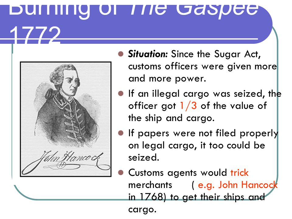 Burning of The Gaspee 1772 Situation: Since the Sugar Act, customs officers were given more and more power. If an illegal cargo was seized, the office