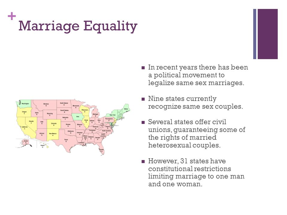+ Marriage Equality In recent years there has been a political movement to legalize same sex marriages.