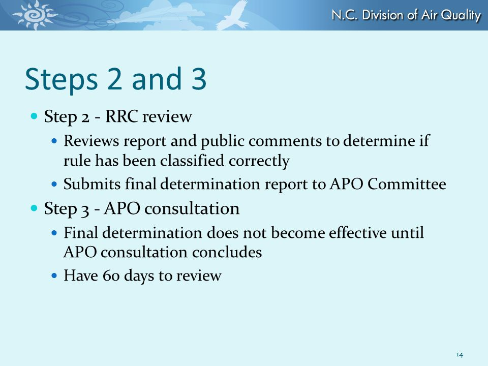Steps 2 and 3 Step 2 - RRC review Reviews report and public comments to determine if rule has been classified correctly Submits final determination report to APO Committee Step 3 - APO consultation Final determination does not become effective until APO consultation concludes Have 60 days to review 14