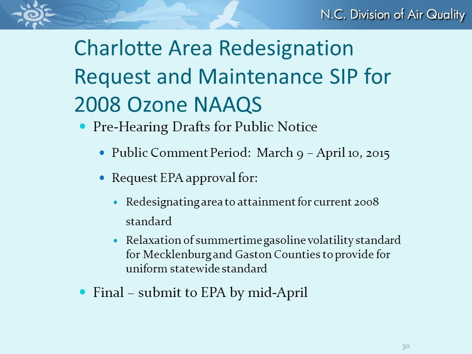 Charlotte Area Redesignation Request and Maintenance SIP for 2008 Ozone NAAQS Pre-Hearing Drafts for Public Notice Public Comment Period: March 9 – April 10, 2015 Request EPA approval for: Redesignating area to attainment for current 2008 standard Relaxation of summertime gasoline volatility standard for Mecklenburg and Gaston Counties to provide for uniform statewide standard Final – submit to EPA by mid-April 30