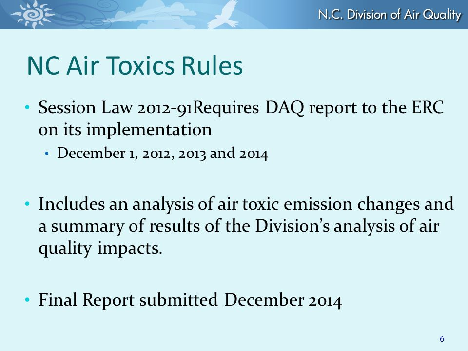 NC Air Toxics Rules Session Law 2012-91Requires DAQ report to the ERC on its implementation December 1, 2012, 2013 and 2014 Includes an analysis of air toxic emission changes and a summary of results of the Division's analysis of air quality impacts.
