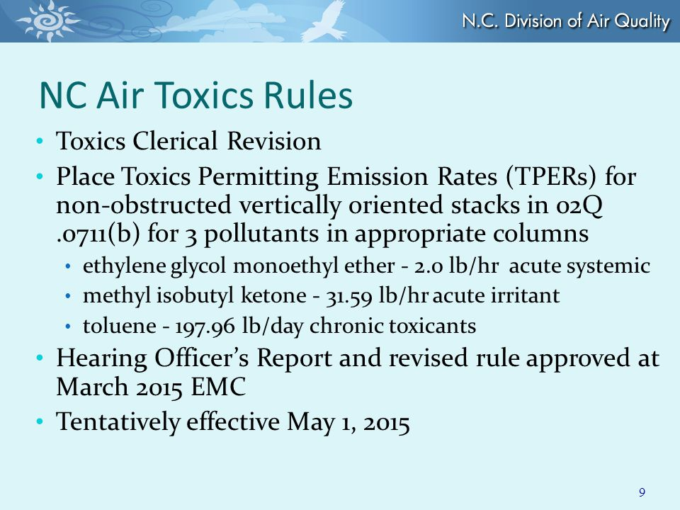 NC Air Toxics Rules Toxics Clerical Revision Place Toxics Permitting Emission Rates (TPERs) for non-obstructed vertically oriented stacks in 02Q.0711(b) for 3 pollutants in appropriate columns ethylene glycol monoethyl ether - 2.0 lb/hr acute systemic methyl isobutyl ketone - 31.59 lb/hr acute irritant toluene - 197.96 lb/day chronic toxicants Hearing Officer's Report and revised rule approved at March 2015 EMC Tentatively effective May 1, 2015 9