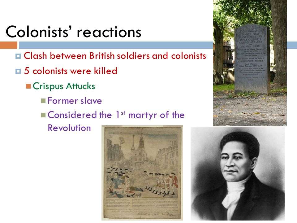 Colonists' reactions  Clash between British soldiers and colonists  5 colonists were killed Crispus Attucks Former slave Considered the 1 st martyr of the Revolution