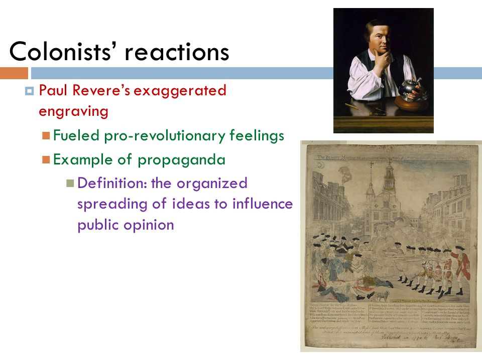 Colonists' reactions  Paul Revere's exaggerated engraving Fueled pro-revolutionary feelings Example of propaganda Definition: the organized spreading of ideas to influence public opinion