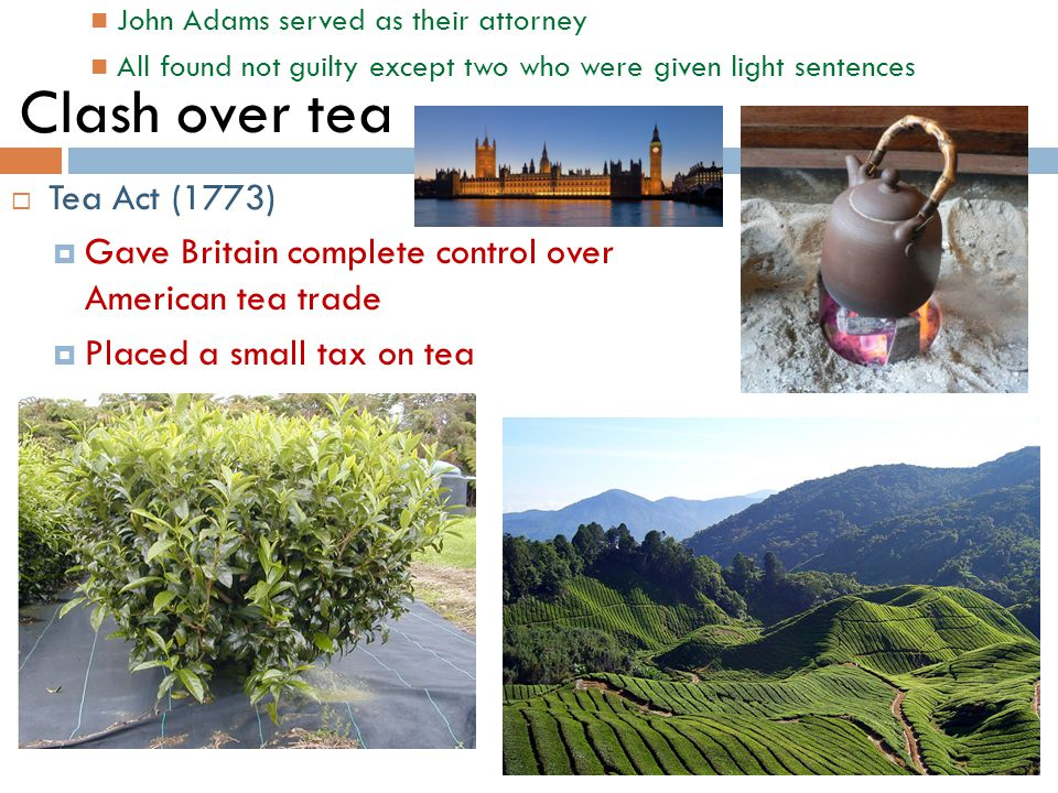 Clash over tea  Tea Act (1773)  Gave Britain complete control over American tea trade  Placed a small tax on tea John Adams served as their attorney All found not guilty except two who were given light sentences