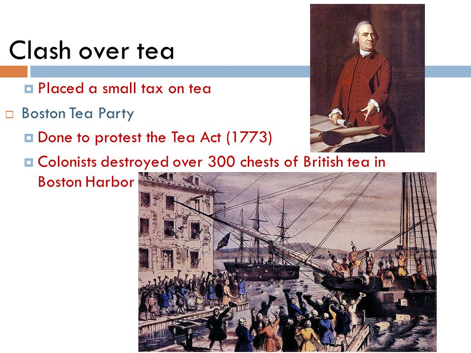 Clash over tea  Placed a small tax on tea  Boston Tea Party  Done to protest the Tea Act (1773)  Colonists destroyed over 300 chests of British tea in Boston Harbor