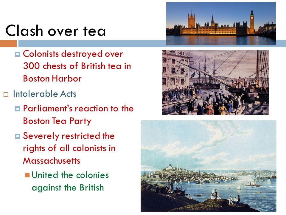 Clash over tea  Colonists destroyed over 300 chests of British tea in Boston Harbor  Intolerable Acts  Parliament's reaction to the Boston Tea Party  Severely restricted the rights of all colonists in Massachusetts United the colonies against the British