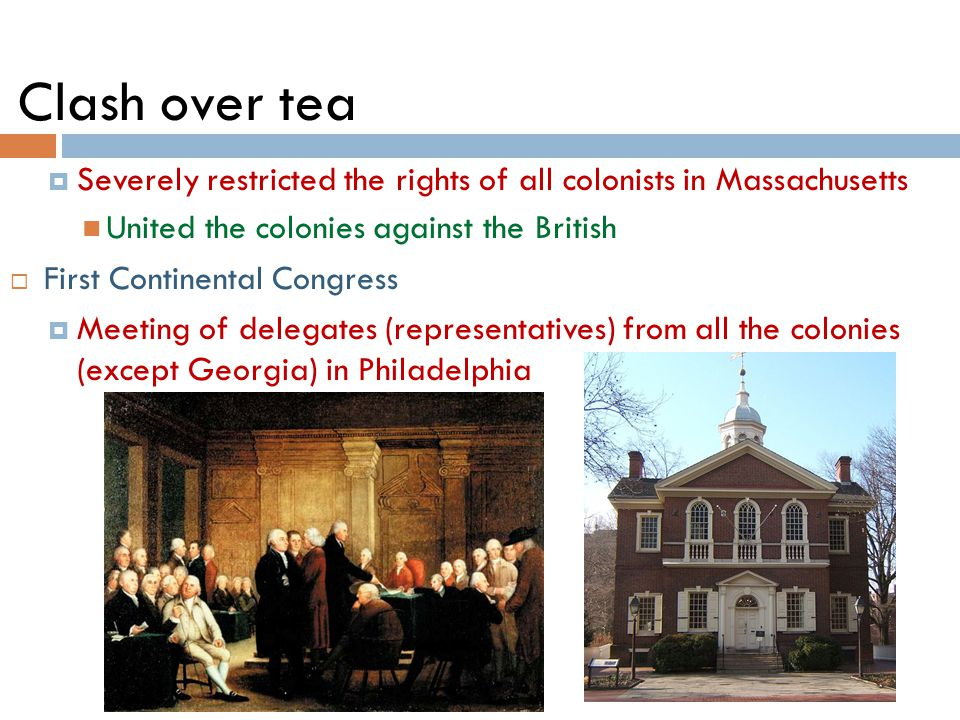 Clash over tea  Severely restricted the rights of all colonists in Massachusetts United the colonies against the British  First Continental Congress  Meeting of delegates (representatives) from all the colonies (except Georgia) in Philadelphia