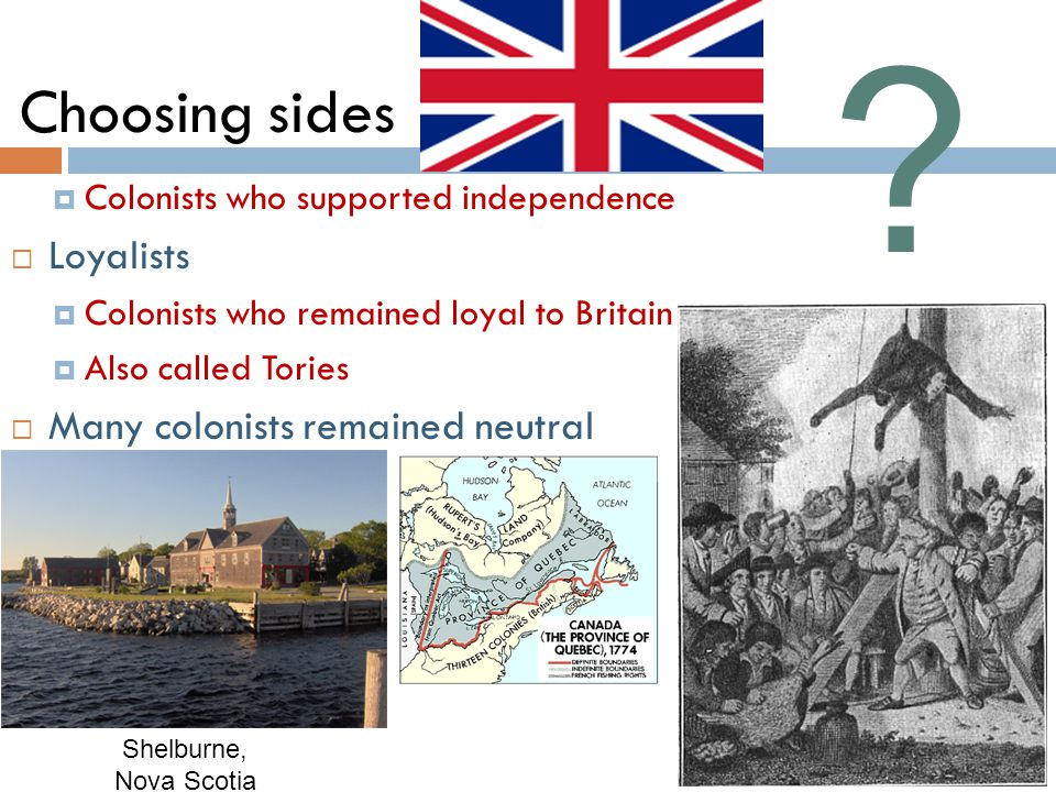 Choosing sides  Colonists who supported independence  Loyalists  Colonists who remained loyal to Britain  Also called Tories  Many colonists remained neutral Shelburne, Nova Scotia
