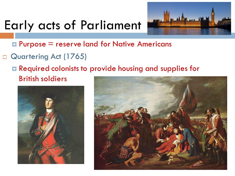 Early acts of Parliament  Purpose = reserve land for Native Americans  Quartering Act (1765)  Required colonists to provide housing and supplies for British soldiers