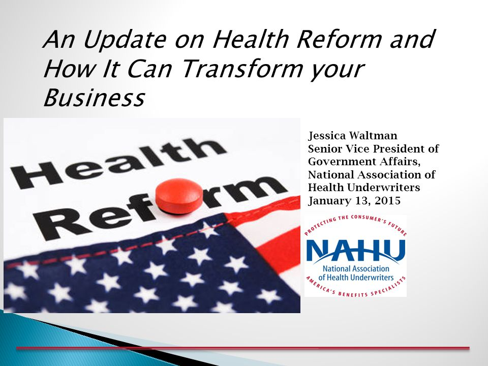 Jessica Waltman Senior Vice President of Government Affairs, National Association of Health Underwriters January 13, 2015 An Update on Health Reform and How It Can Transform your Business