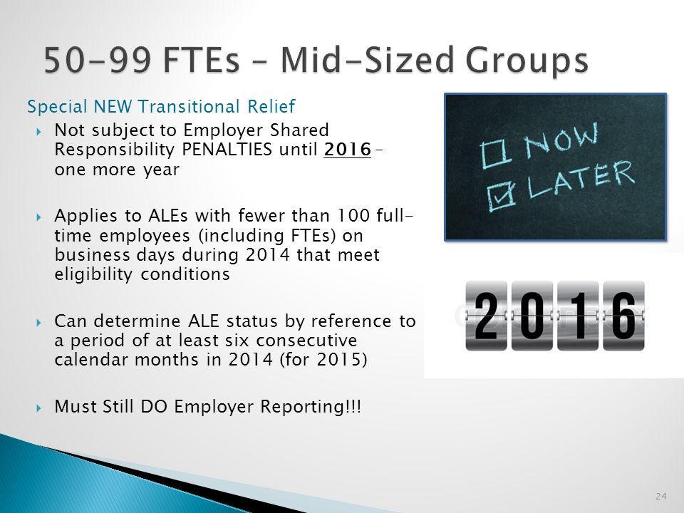 Special NEW Transitional Relief  Not subject to Employer Shared Responsibility PENALTIES until 2016 – one more year  Applies to ALEs with fewer than 100 full- time employees (including FTEs) on business days during 2014 that meet eligibility conditions  Can determine ALE status by reference to a period of at least six consecutive calendar months in 2014 (for 2015)  Must Still DO Employer Reporting!!.