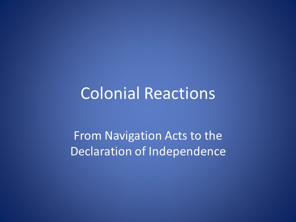 Colonial Reactions From Navigation Acts to the Declaration of Independence