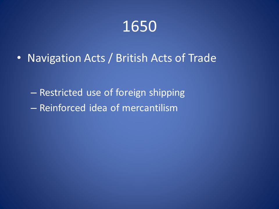 1650 Navigation Acts / British Acts of Trade – Restricted use of foreign shipping – Reinforced idea of mercantilism