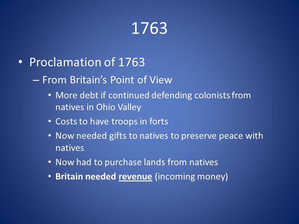 1763 Proclamation of 1763 – From Britain's Point of View More debt if continued defending colonists from natives in Ohio Valley Costs to have troops in forts Now needed gifts to natives to preserve peace with natives Now had to purchase lands from natives Britain needed revenue (incoming money)