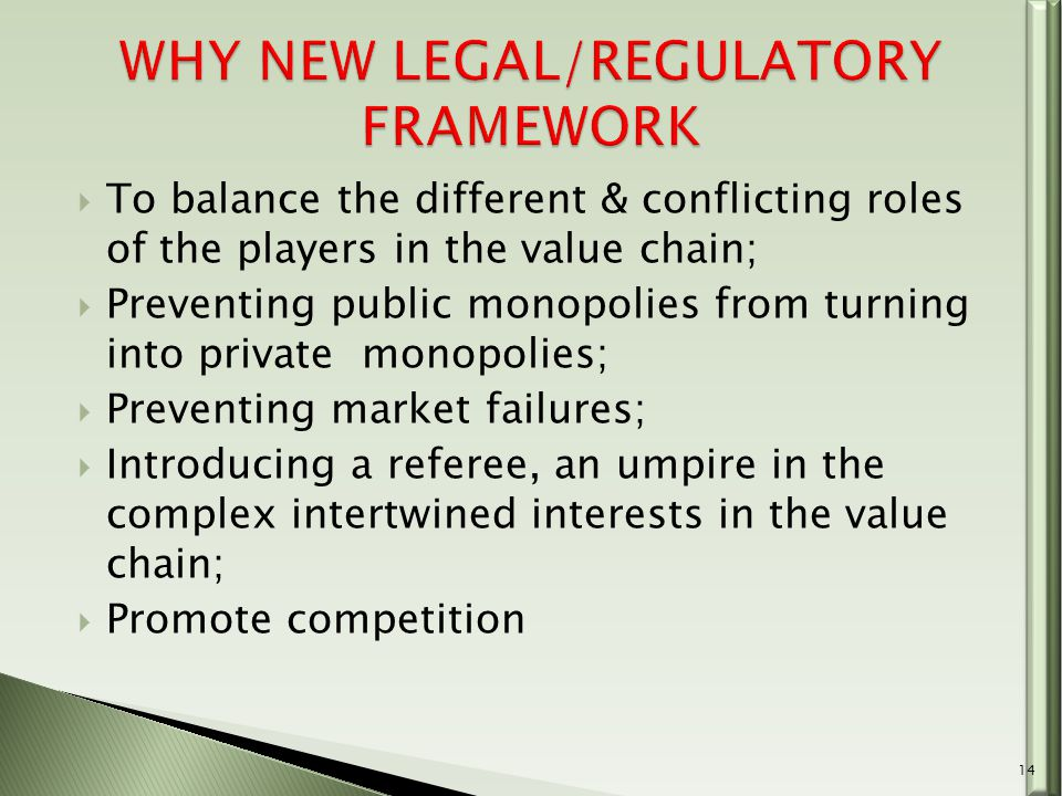  To balance the different & conflicting roles of the players in the value chain;  Preventing public monopolies from turning into private monopolies;  Preventing market failures;  Introducing a referee, an umpire in the complex intertwined interests in the value chain;  Promote competition 14