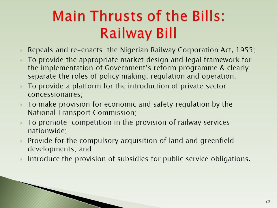  Repeals and re-enacts the Nigerian Railway Corporation Act, 1955;  To provide the appropriate market design and legal framework for the implementation of Government's reform programme & clearly separate the roles of policy making, regulation and operation;  To provide a platform for the introduction of private sector concessionaires;  To make provision for economic and safety regulation by the National Transport Commission;  To promote competition in the provision of railway services nationwide;  Provide for the compulsory acquisition of land and greenfield developments; and  Introduce the provision of subsidies for public service obligations.