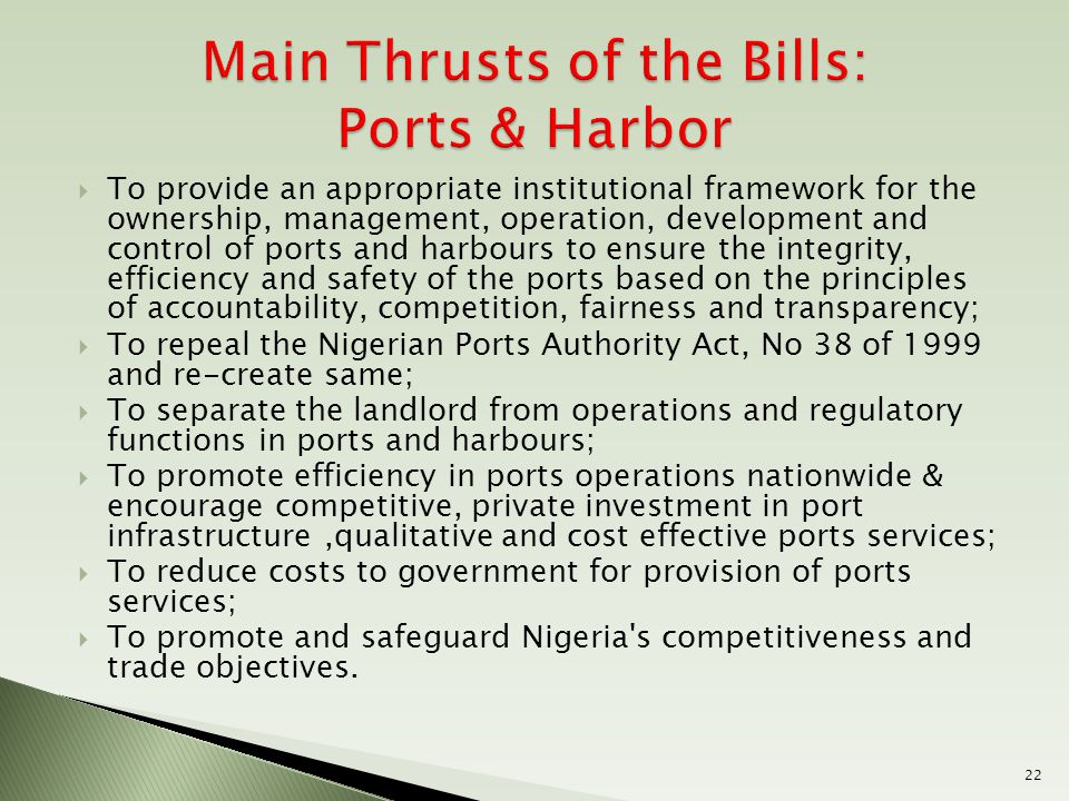  To provide an appropriate institutional framework for the ownership, management, operation, development and control of ports and harbours to ensure the integrity, efficiency and safety of the ports based on the principles of accountability, competition, fairness and transparency;  To repeal the Nigerian Ports Authority Act, No 38 of 1999 and re-create same;  To separate the landlord from operations and regulatory functions in ports and harbours;  To promote efficiency in ports operations nationwide & encourage competitive, private investment in port infrastructure,qualitative and cost effective ports services;  To reduce costs to government for provision of ports services;  To promote and safeguard Nigeria s competitiveness and trade objectives.