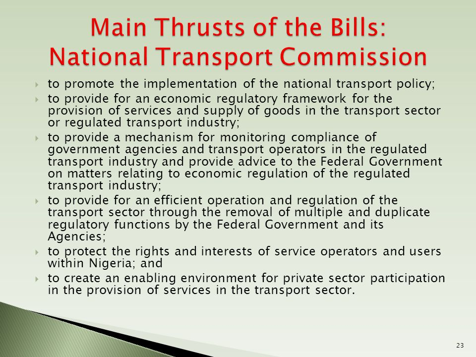  to promote the implementation of the national transport policy;  to provide for an economic regulatory framework for the provision of services and supply of goods in the transport sector or regulated transport industry;  to provide a mechanism for monitoring compliance of government agencies and transport operators in the regulated transport industry and provide advice to the Federal Government on matters relating to economic regulation of the regulated transport industry;  to provide for an efficient operation and regulation of the transport sector through the removal of multiple and duplicate regulatory functions by the Federal Government and its Agencies;  to protect the rights and interests of service operators and users within Nigeria; and  to create an enabling environment for private sector participation in the provision of services in the transport sector.