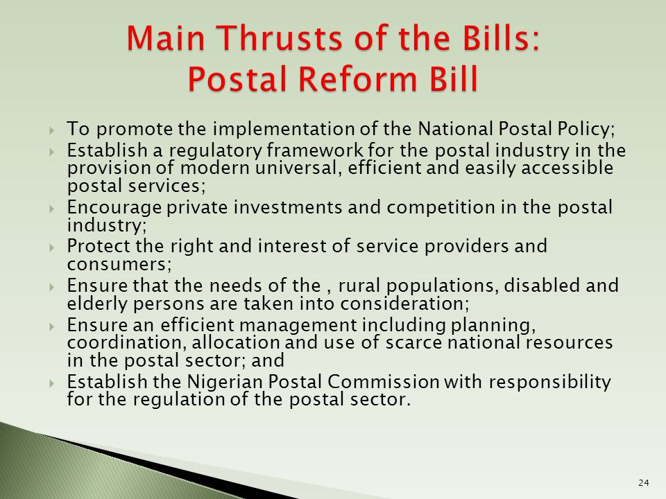  To promote the implementation of the National Postal Policy;  Establish a regulatory framework for the postal industry in the provision of modern universal, efficient and easily accessible postal services;  Encourage private investments and competition in the postal industry;  Protect the right and interest of service providers and consumers;  Ensure that the needs of the, rural populations, disabled and elderly persons are taken into consideration;  Ensure an efficient management including planning, coordination, allocation and use of scarce national resources in the postal sector; and  Establish the Nigerian Postal Commission with responsibility for the regulation of the postal sector.