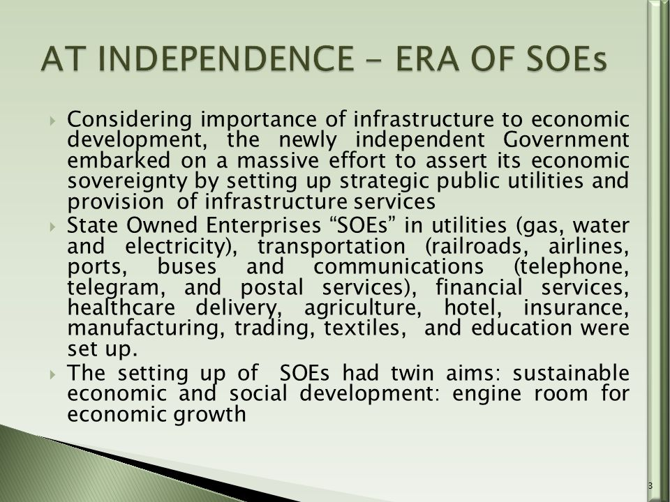  Considering importance of infrastructure to economic development, the newly independent Government embarked on a massive effort to assert its economic sovereignty by setting up strategic public utilities and provision of infrastructure services  State Owned Enterprises SOEs in utilities (gas, water and electricity), transportation (railroads, airlines, ports, buses and communications (telephone, telegram, and postal services), financial services, healthcare delivery, agriculture, hotel, insurance, manufacturing, trading, textiles, and education were set up.