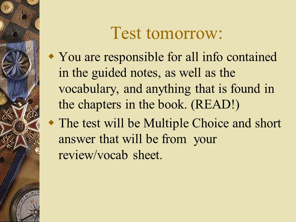 Test tomorrow:  You are responsible for all info contained in the guided notes, as well as the vocabulary, and anything that is found in the chapters in the book.