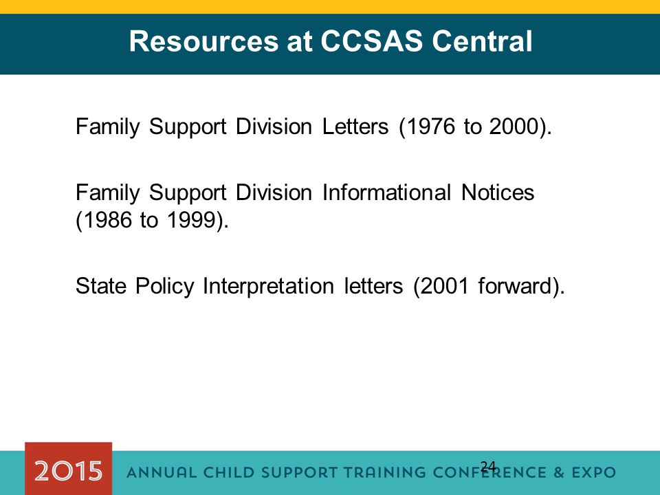 24 Resources at CCSAS Central Family Support Division Letters (1976 to 2000). Family Support Division Informational Notices (1986 to 1999). State Poli
