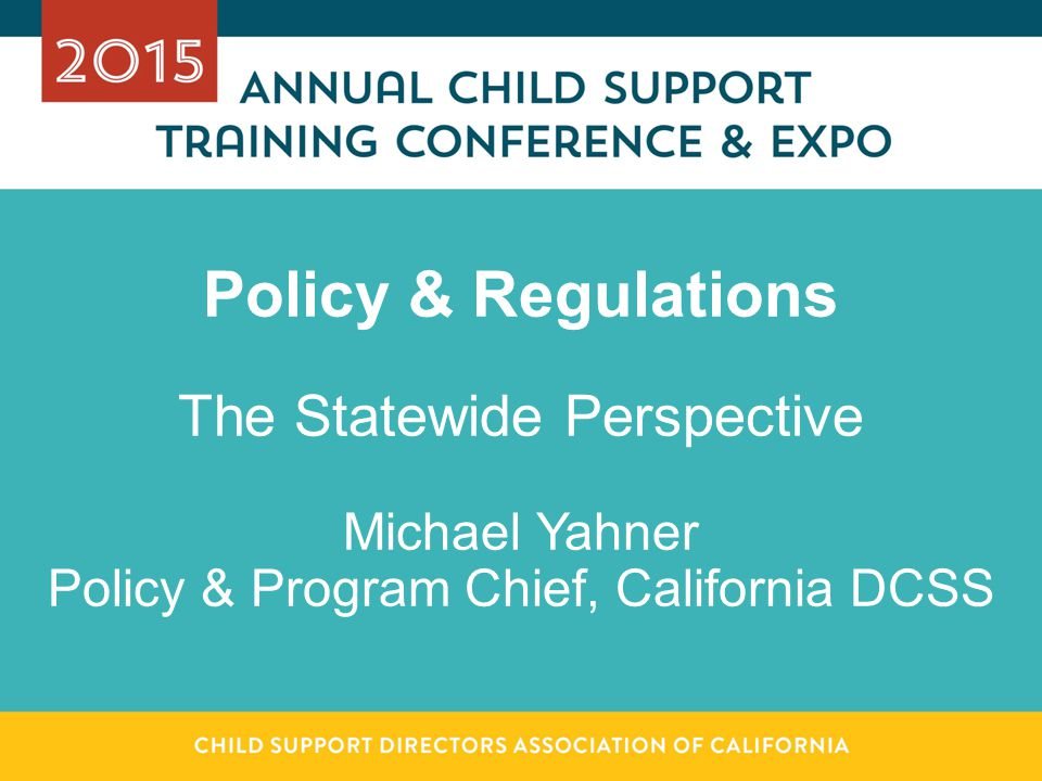 Policy & Regulations The Statewide Perspective Michael Yahner Policy & Program Chief, California DCSS