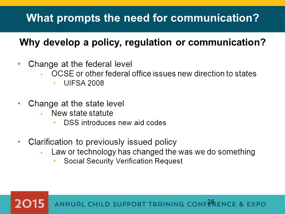 28 What prompts the need for communication? Why develop a policy, regulation or communication? Change at the federal level OCSE or other federal offic