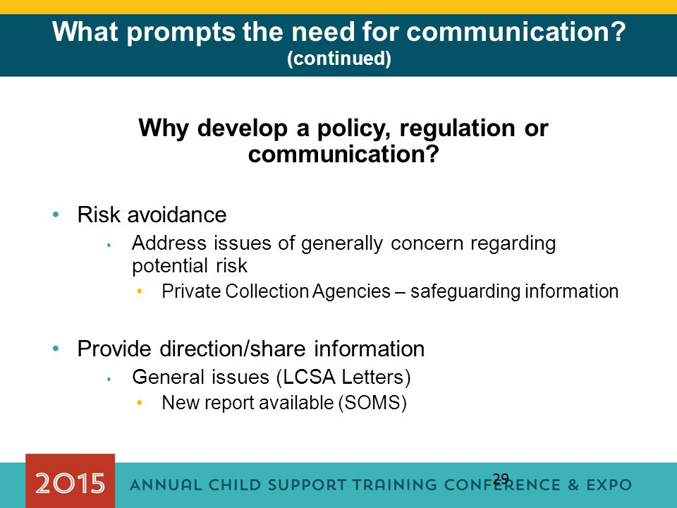 29 What prompts the need for communication? (continued) Why develop a policy, regulation or communication? Risk avoidance Address issues of generally