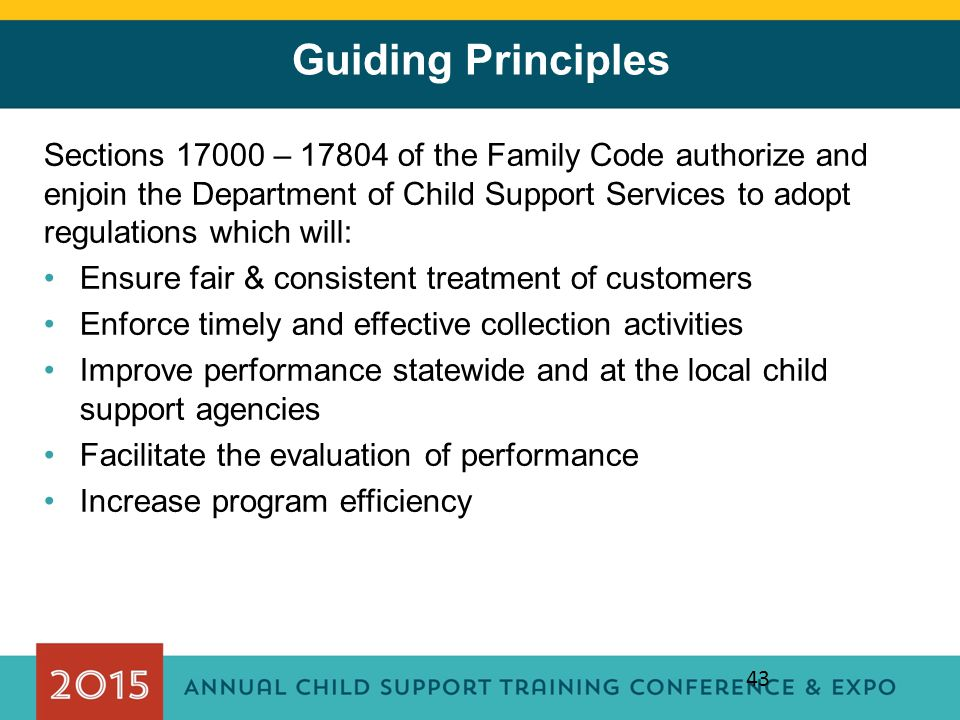 Guiding Principles Sections 17000 – 17804 of the Family Code authorize and enjoin the Department of Child Support Services to adopt regulations which