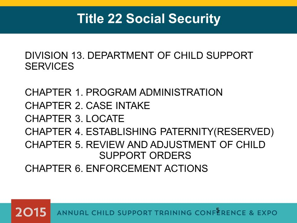 5 Title 22 Social Security DIVISION 13. DEPARTMENT OF CHILD SUPPORT SERVICES CHAPTER 1. PROGRAM ADMINISTRATION CHAPTER 2. CASE INTAKE CHAPTER 3. LOCAT