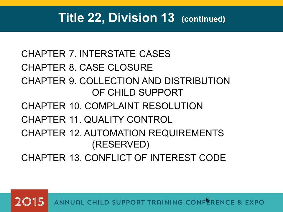 6 Title 22, Division 13 (continued) CHAPTER 7. INTERSTATE CASES CHAPTER 8. CASE CLOSURE CHAPTER 9. COLLECTION AND DISTRIBUTION OF CHILD SUPPORT CHAPTE