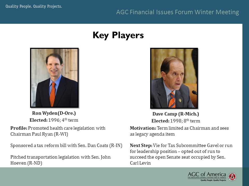 Key Players Ron Wyden(D-Ore.) Elected: 1996; 4 th term Dave Camp (R-Mich.) Elected: 1998; 8 th term Motivation: Term limited as Chairman and sees as legacy agenda item Next Step: Vie for Tax Subcommittee Gavel or run for leadership position – opted out of run to succeed the open Senate seat occupied by Sen.