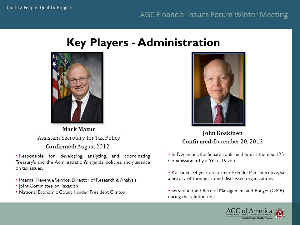 AGC Financial Issues Forum Winter Meeting Key Players - Administration John Koskinen Confirmed: December 20, 2013 In December, the Senate confirmed him as the next IRS Commissioner by a 59 to 36 vote.