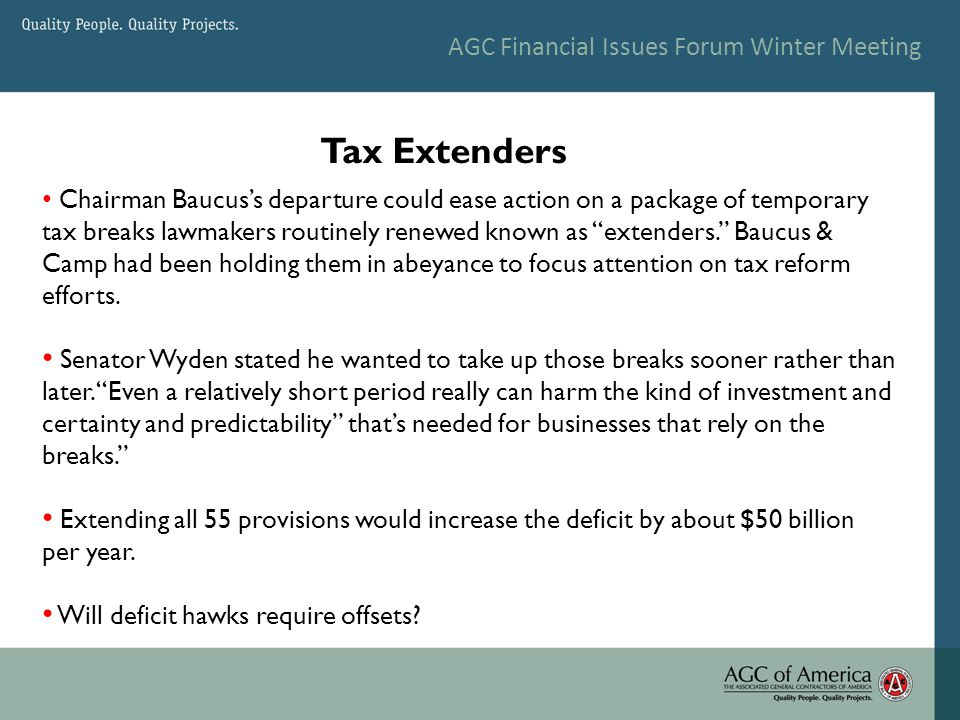 AGC Financial Issues Forum Winter Meeting Tax Extenders Chairman Baucus's departure could ease action on a package of temporary tax breaks lawmakers routinely renewed known as extenders. Baucus & Camp had been holding them in abeyance to focus attention on tax reform efforts.